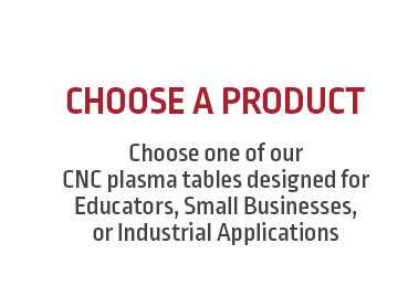 Choose one of our CNC plasma tables designed for Educators, Small Businesses, or Industrial Applications